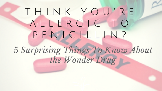 Think You're Allergic To Penicillin?  5 Surprising Things To Know About the Wonder Drug